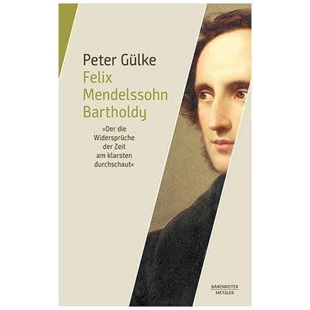 Gülke, P.: Felix Mendelssohn Bartholdy. »Der die Widersprüche der Zeit am klarsten durchschaut«