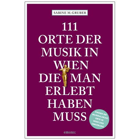 Gruber, S. M.: 111 Orte der Musik in Wien, die man erlebt haben muss