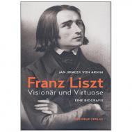 Jan Jiracek von Arnim: Franz Liszt – Visionär und Virtuose